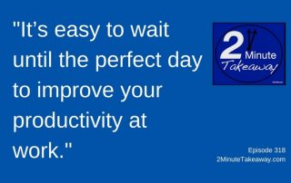 There's Still Time to Improve Your Productivity in 2017, 2 Minute Takeaway Podcast Episode 318, Ken Okel
