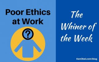 Poor Ethics at Work are the Whiner of the Week, Ken Okel, Professional Speaker in Florida